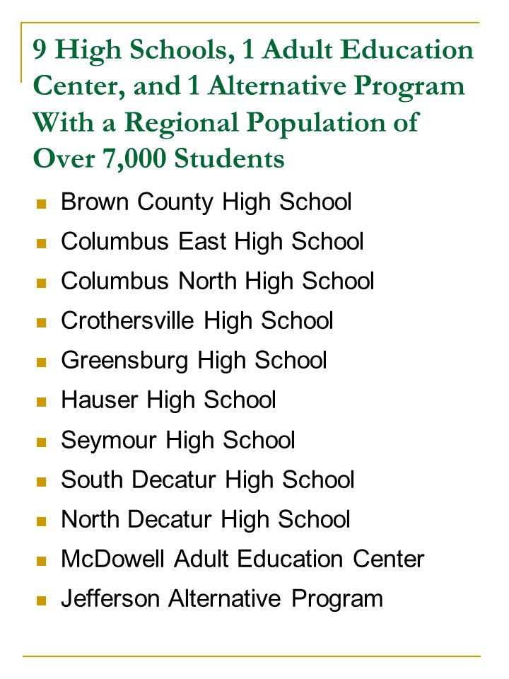 9 High Schools, 1 Adult Education Center, and 1 Alternative Program With a Regional Population of Over 7,000 Students Brown County High School Columbus East High School Columbus North High School Crothersville High School Greensburg High School Hauser High School Seymour High School South Decatur High School North Decatur High School McDowell Adult Education Center Jefferson Alternative Program