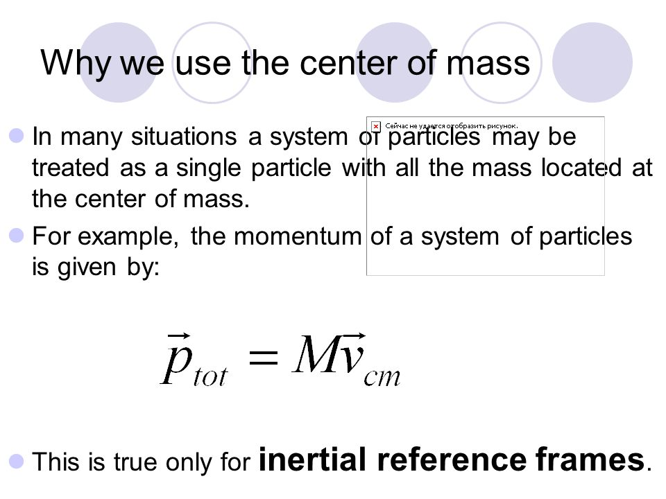 Why we use the center of mass In many situations a system of particles may be treated as a single particle with all the mass located at the center of mass.