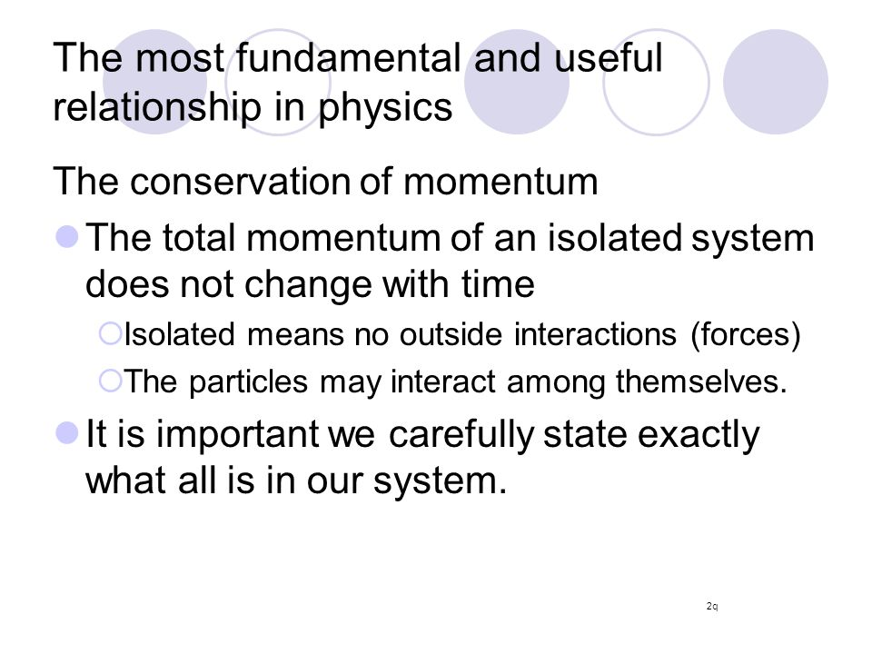 The most fundamental and useful relationship in physics The conservation of momentum The total momentum of an isolated system does not change with time  Isolated means no outside interactions (forces)  The particles may interact among themselves.