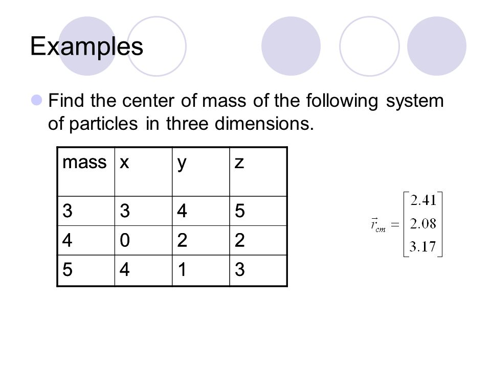 Examples Find the center of mass of the following system of particles. massxyz 2-807 62-34 741