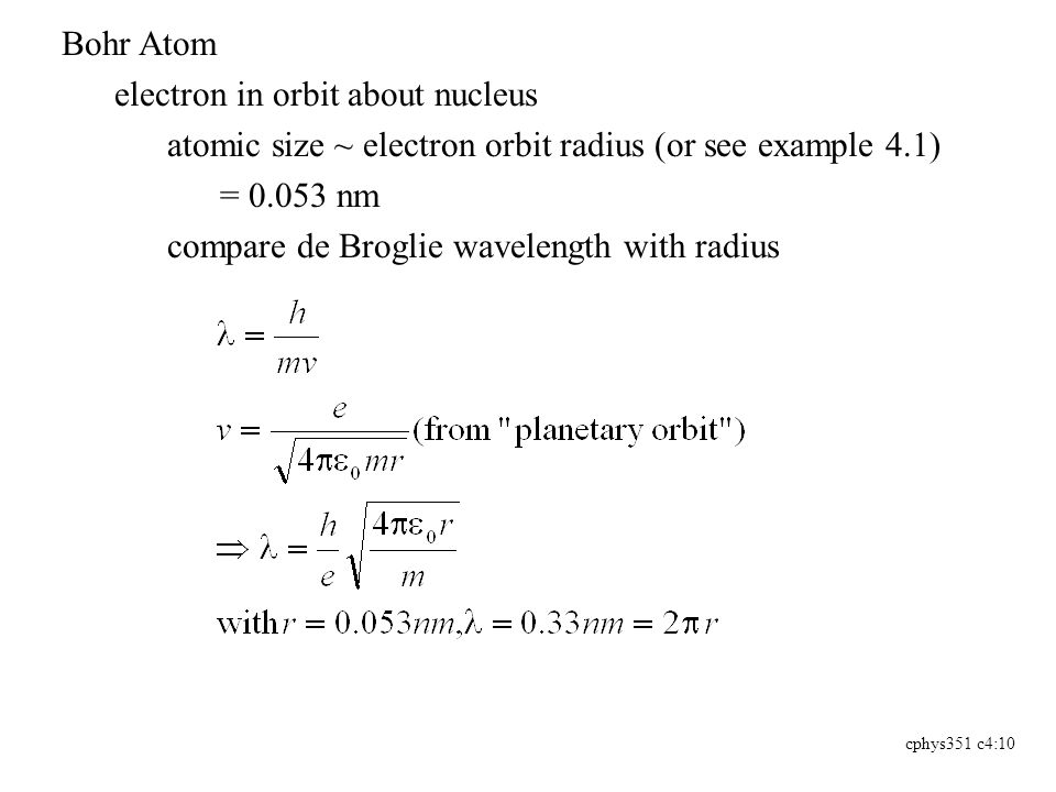 cphys351 c4:10 Bohr Atom electron in orbit about nucleus atomic size ~ electron orbit radius (or see example 4.1) = 0.053 nm compare de Broglie wavelength with radius