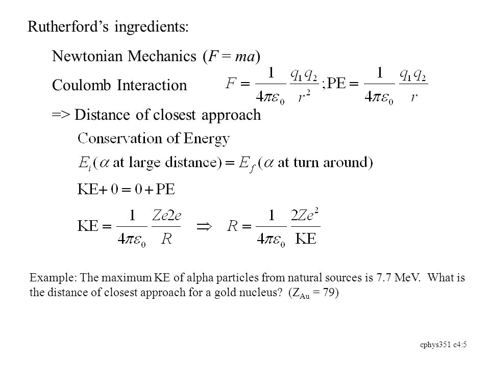 cphys351 c4:5 Rutherford's ingredients: Newtonian Mechanics (F = ma) Coulomb Interaction => Distance of closest approach Example: The maximum KE of alpha particles from natural sources is 7.7 MeV.