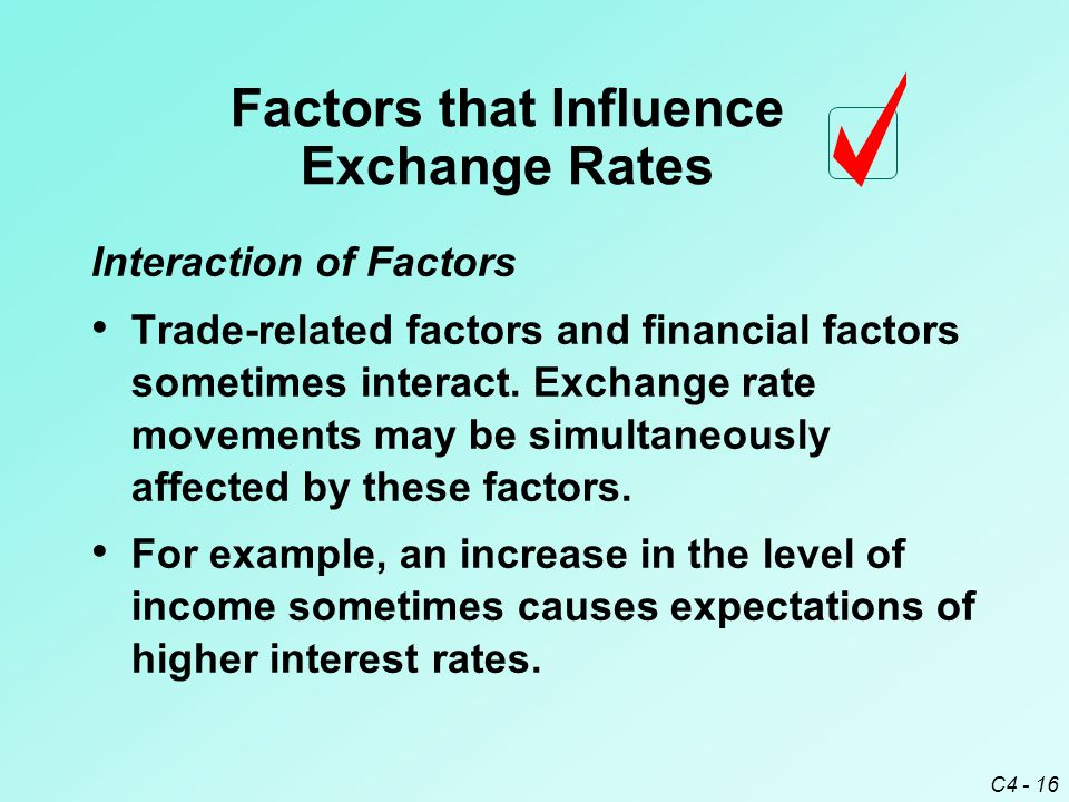 C4 - 16 Interaction of Factors Trade-related factors and financial factors sometimes interact. Exchange rate movements may be simultaneously affected