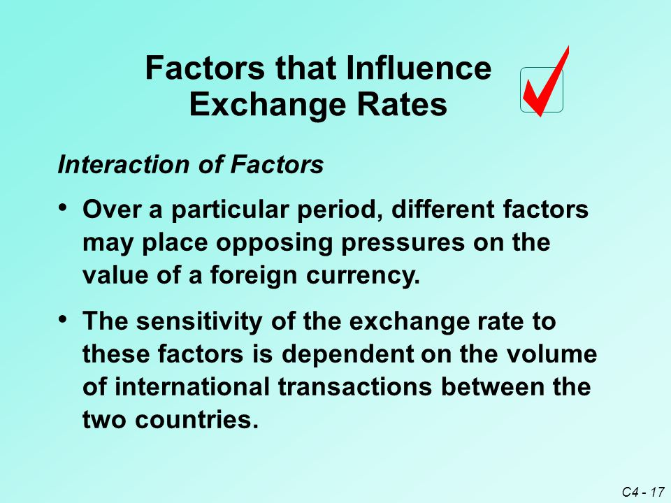 C4 - 17 Interaction of Factors Factors that Influence Exchange Rates The sensitivity of the exchange rate to these factors is dependent on the volume of international transactions between the two countries.
