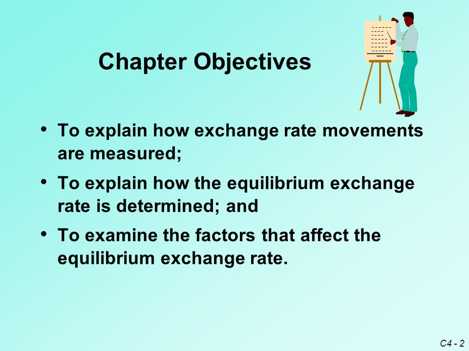 C4 - 2 Chapter Objectives To explain how exchange rate movements are measured; To explain how the equilibrium exchange rate is determined; and To exam