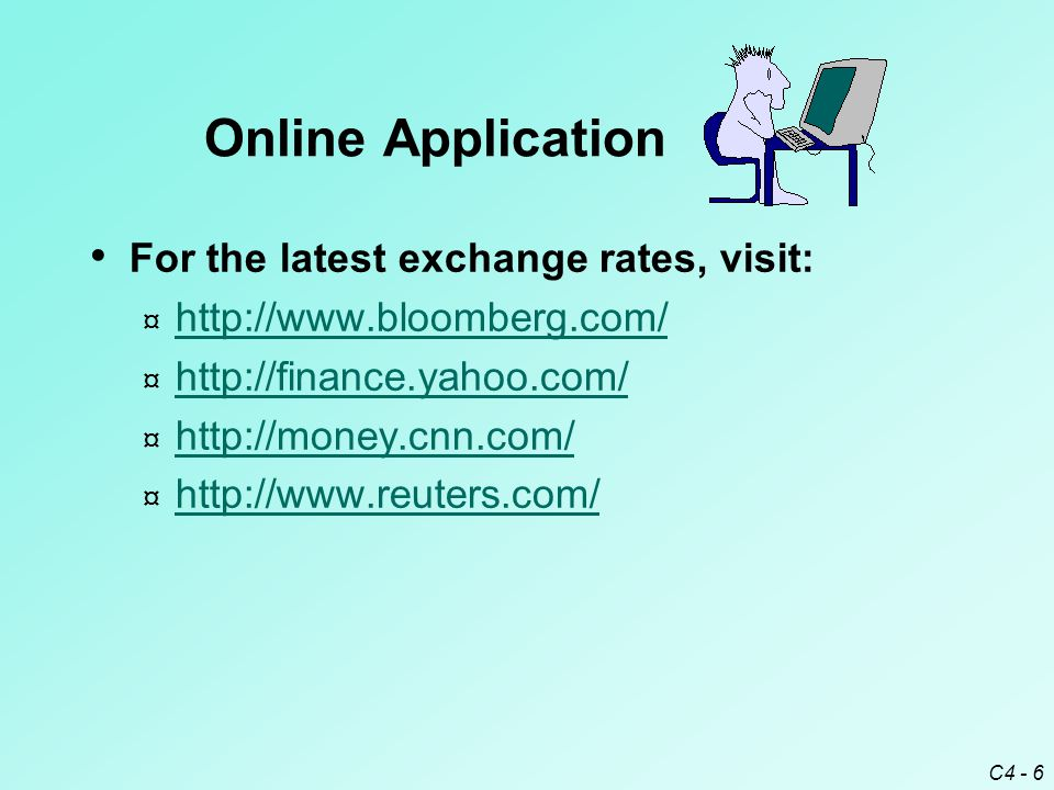 C4 - 6 For the latest exchange rates, visit: ¤ http://www.bloomberg.com/ http://www.bloomberg.com/ ¤ http://finance.yahoo.com/ http://finance.yahoo.com/ ¤ http://money.cnn.com/ http://money.cnn.com/ ¤ http://www.reuters.com/ http://www.reuters.com/ Online Application