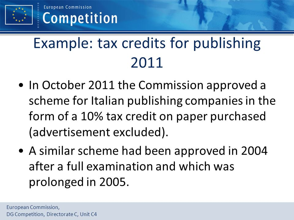 European Commission, DG Competition, Directorate C, Unit C4 Example: tax credits for publishing 2011 In October 2011 the Commission approved a scheme