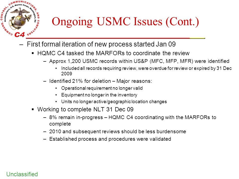 Unclassified Ongoing USMC Issues (Cont.) –First formal iteration of new process started Jan 09  HQMC C4 tasked the MARFORs to coordinate the review –
