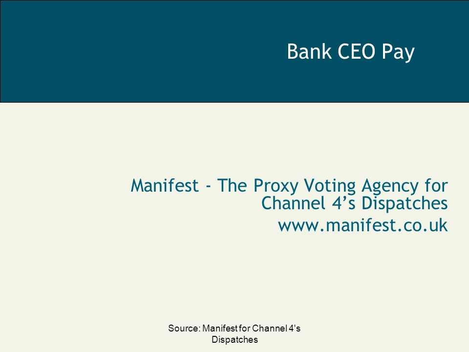 Source: Manifest for Channel 4 s Dispatches Bank CEO Pay Manifest - The Proxy Voting Agency for Channel 4's Dispatches www.manifest.co.uk