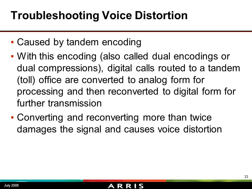 Troubleshooting Voice Distortion ▪Caused by tandem encoding ▪With this encoding (also called dual encodings or dual compressions), digital calls route
