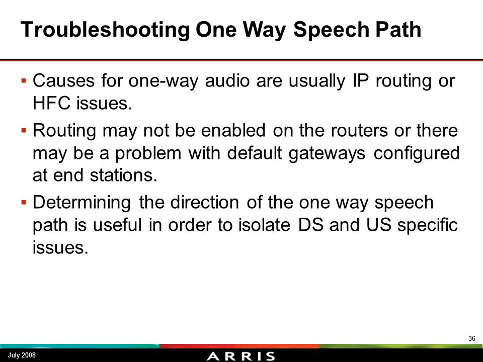 Troubleshooting One Way Speech Path ▪Causes for one-way audio are usually IP routing or HFC issues. ▪Routing may not be enabled on the routers or ther