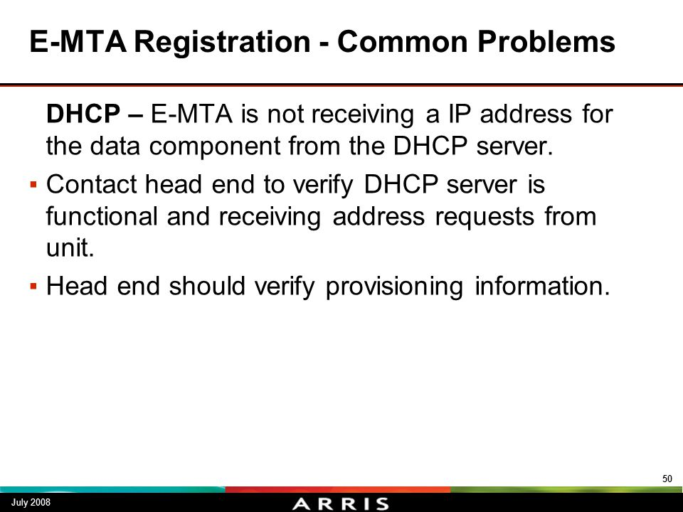 E-MTA Registration - Common Problems DHCP – E-MTA is not receiving a IP address for the data component from the DHCP server. ▪Contact head end to veri