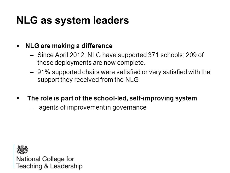 NLG as system leaders  NLG are making a difference –Since April 2012, NLG have supported 371 schools; 209 of these deployments are now complete. –91%