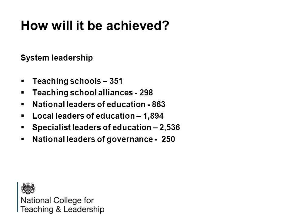 How will it be achieved? System leadership  Teaching schools – 351  Teaching school alliances - 298  National leaders of education - 863  Local le