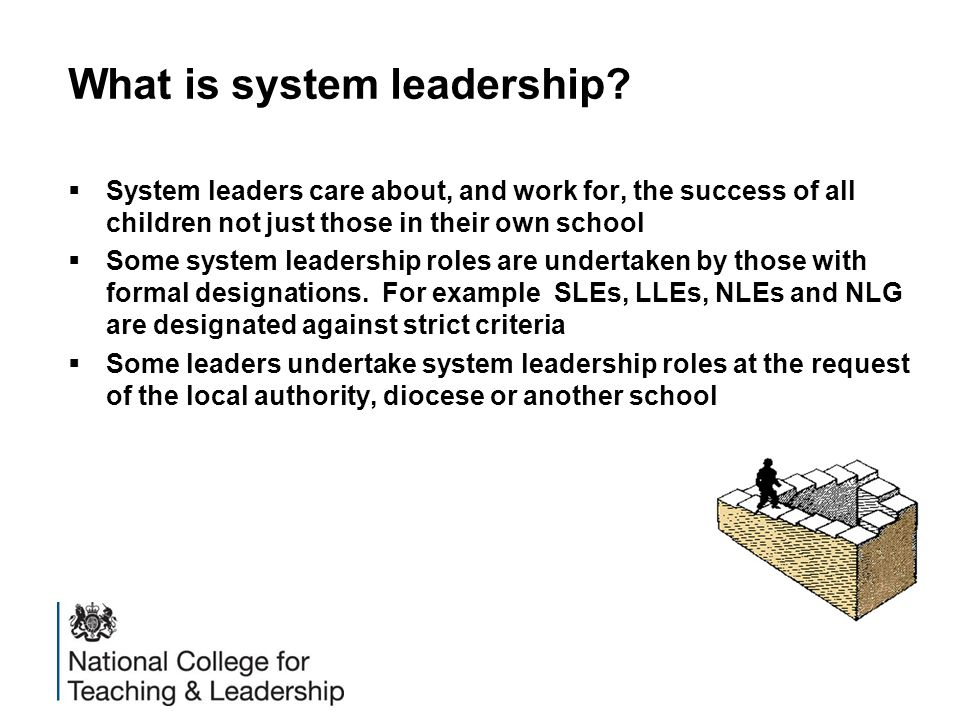 What is system leadership?  System leaders care about, and work for, the success of all children not just those in their own school  Some system lea