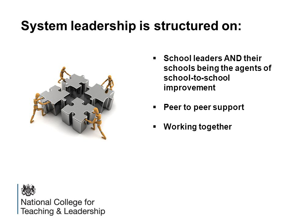 System leadership is structured on:  School leaders AND their schools being the agents of school-to-school improvement  Peer to peer support  Worki