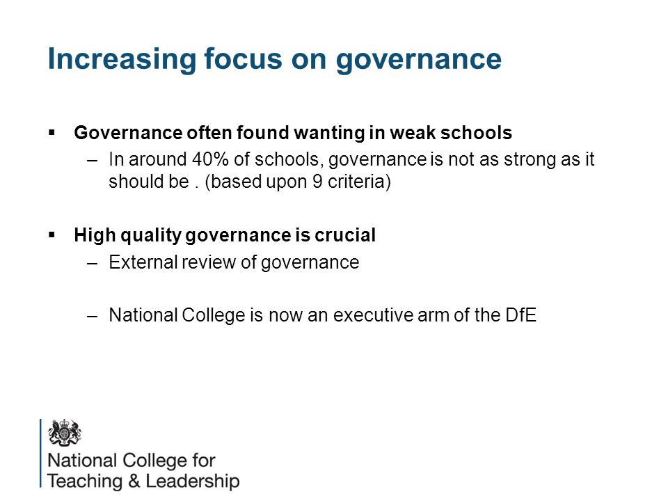 Increasing focus on governance  Governance often found wanting in weak schools –In around 40% of schools, governance is not as strong as it should be.