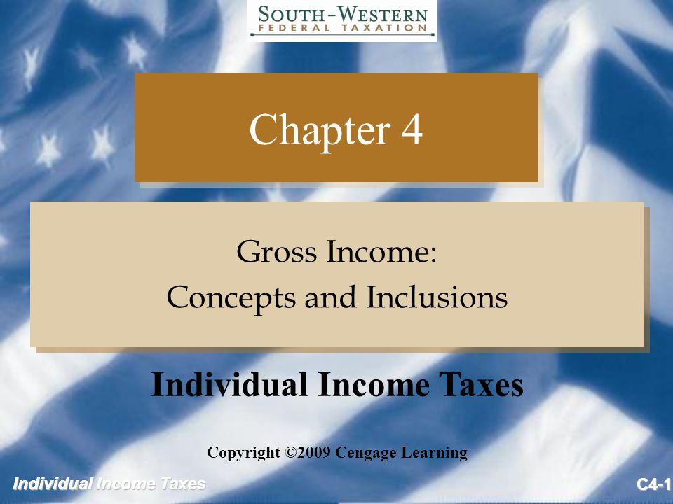 Individual Income Taxes C4-1 Chapter 4 Gross Income: Concepts and Inclusions Gross Income: Concepts and Inclusions Copyright ©2009 Cengage Learning Individual Income Taxes