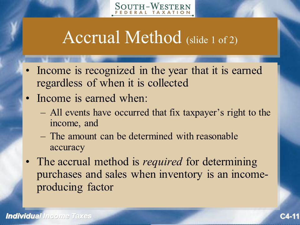 Individual Income Taxes C4-11 Accrual Method (slide 1 of 2) Income is recognized in the year that it is earned regardless of when it is collected Income is earned when: –All events have occurred that fix taxpayer's right to the income, and –The amount can be determined with reasonable accuracy The accrual method is required for determining purchases and sales when inventory is an income- producing factor Income is recognized in the year that it is earned regardless of when it is collected Income is earned when: –All events have occurred that fix taxpayer's right to the income, and –The amount can be determined with reasonable accuracy The accrual method is required for determining purchases and sales when inventory is an income- producing factor
