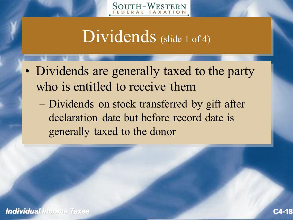 Individual Income Taxes C4-18 Dividends (slide 1 of 4) Dividends are generally taxed to the party who is entitled to receive them –Dividends on stock transferred by gift after declaration date but before record date is generally taxed to the donor Dividends are generally taxed to the party who is entitled to receive them –Dividends on stock transferred by gift after declaration date but before record date is generally taxed to the donor