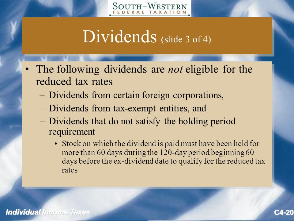 Individual Income Taxes C4-20 Dividends (slide 3 of 4) The following dividends are not eligible for the reduced tax rates –Dividends from certain foreign corporations, –Dividends from tax-exempt entities, and –Dividends that do not satisfy the holding period requirement Stock on which the dividend is paid must have been held for more than 60 days during the 120-day period beginning 60 days before the ex-dividend date to qualify for the reduced tax rates The following dividends are not eligible for the reduced tax rates –Dividends from certain foreign corporations, –Dividends from tax-exempt entities, and –Dividends that do not satisfy the holding period requirement Stock on which the dividend is paid must have been held for more than 60 days during the 120-day period beginning 60 days before the ex-dividend date to qualify for the reduced tax rates