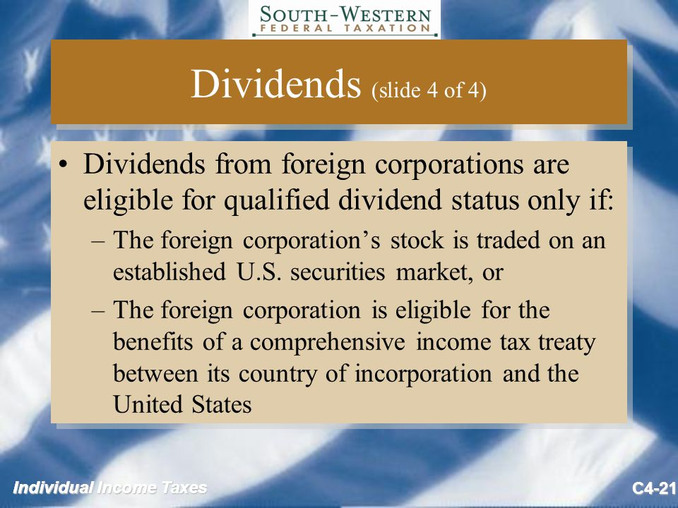 Individual Income Taxes C4-21 Dividends (slide 4 of 4) Dividends from foreign corporations are eligible for qualified dividend status only if: –The foreign corporation's stock is traded on an established U.S.