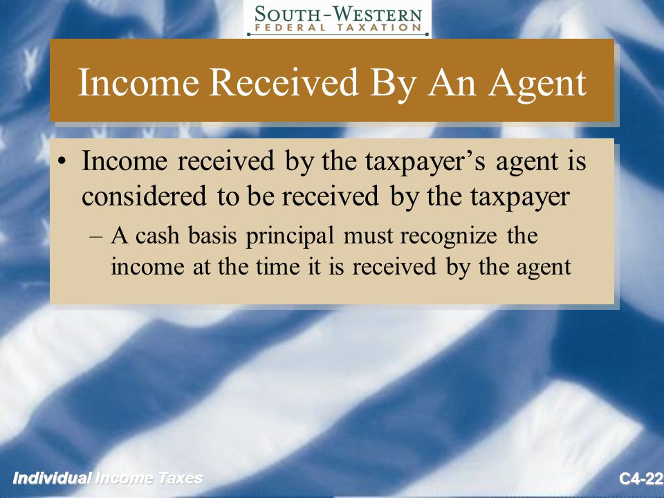 Individual Income Taxes C4-22 Income Received By An Agent Income received by the taxpayer's agent is considered to be received by the taxpayer –A cash basis principal must recognize the income at the time it is received by the agent Income received by the taxpayer's agent is considered to be received by the taxpayer –A cash basis principal must recognize the income at the time it is received by the agent
