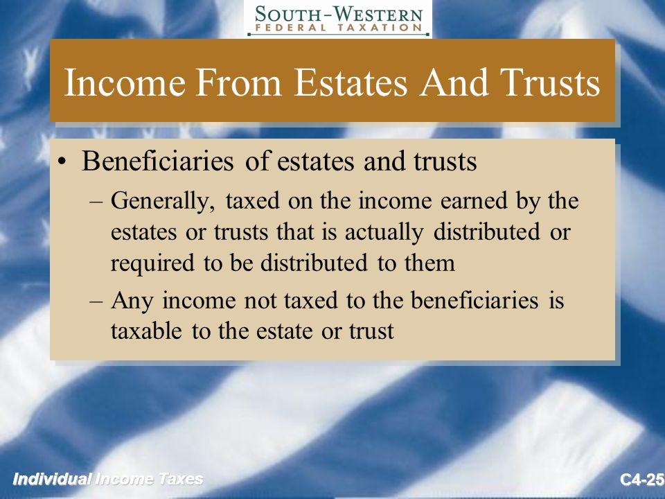 Individual Income Taxes C4-25 Income From Estates And Trusts Beneficiaries of estates and trusts –Generally, taxed on the income earned by the estates or trusts that is actually distributed or required to be distributed to them –Any income not taxed to the beneficiaries is taxable to the estate or trust Beneficiaries of estates and trusts –Generally, taxed on the income earned by the estates or trusts that is actually distributed or required to be distributed to them –Any income not taxed to the beneficiaries is taxable to the estate or trust