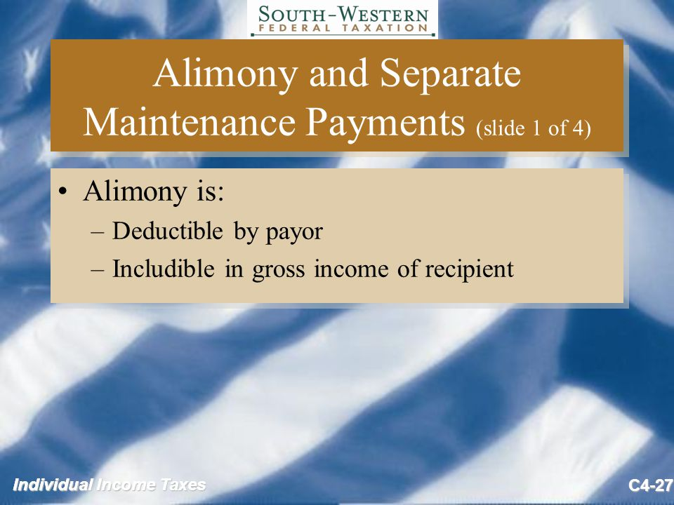 Individual Income Taxes C4-27 Alimony and Separate Maintenance Payments (slide 1 of 4) Alimony is: –Deductible by payor –Includible in gross income of recipient Alimony is: –Deductible by payor –Includible in gross income of recipient
