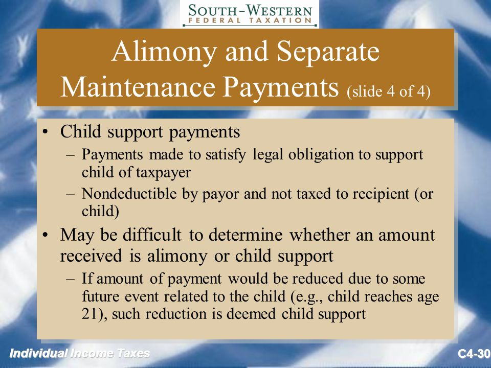 Individual Income Taxes C4-30 Alimony and Separate Maintenance Payments (slide 4 of 4) Child support payments –Payments made to satisfy legal obligation to support child of taxpayer –Nondeductible by payor and not taxed to recipient (or child) May be difficult to determine whether an amount received is alimony or child support –If amount of payment would be reduced due to some future event related to the child (e.g., child reaches age 21), such reduction is deemed child support Child support payments –Payments made to satisfy legal obligation to support child of taxpayer –Nondeductible by payor and not taxed to recipient (or child) May be difficult to determine whether an amount received is alimony or child support –If amount of payment would be reduced due to some future event related to the child (e.g., child reaches age 21), such reduction is deemed child support