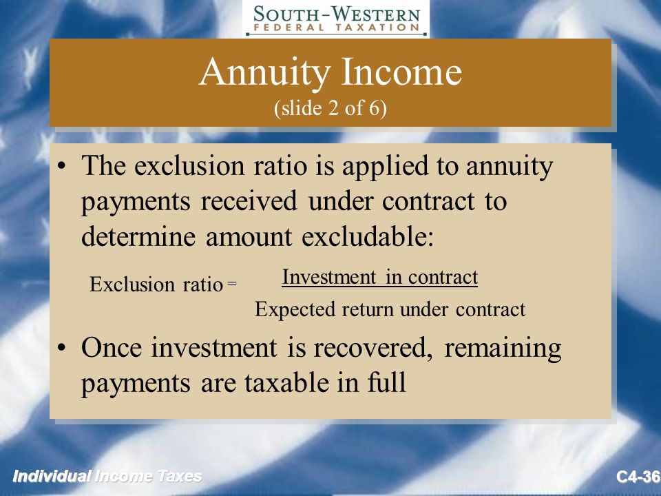 Individual Income Taxes C4-36 Annuity Income (slide 2 of 6) The exclusion ratio is applied to annuity payments received under contract to determine amount excludable: Exclusion ratio = Investment in contract Expected return under contract Once investment is recovered, remaining payments are taxable in full The exclusion ratio is applied to annuity payments received under contract to determine amount excludable: Exclusion ratio = Investment in contract Expected return under contract Once investment is recovered, remaining payments are taxable in full
