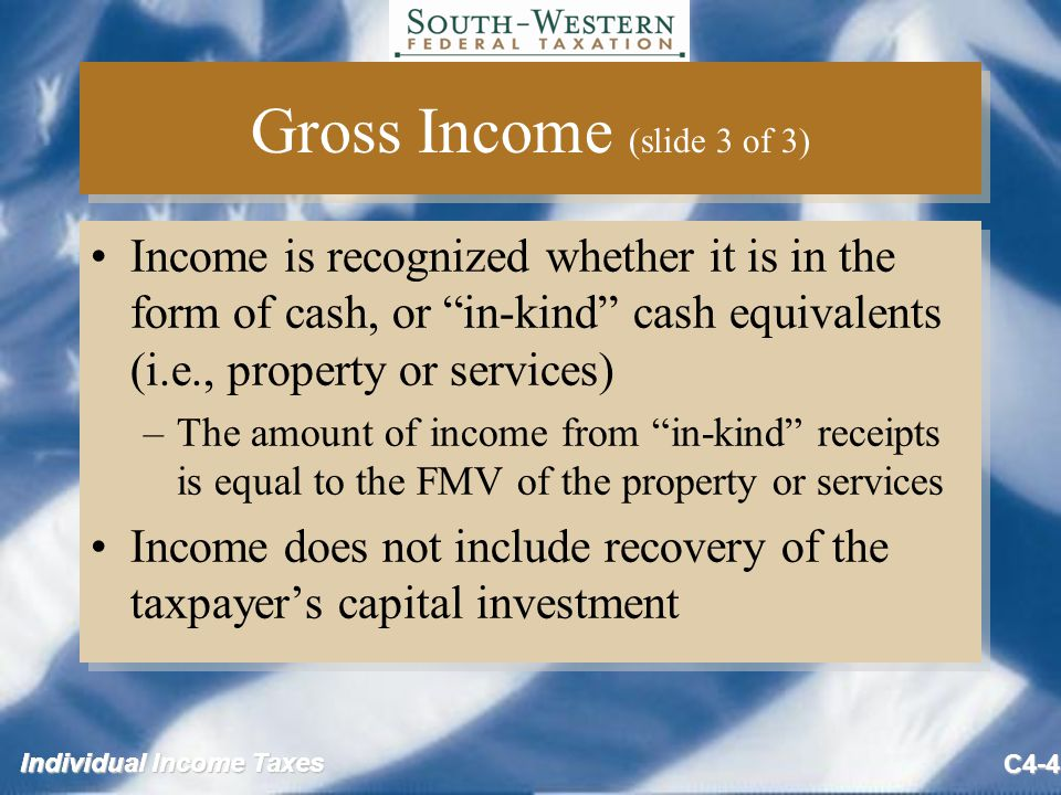 Individual Income Taxes C4-4 Gross Income (slide 3 of 3) Income is recognized whether it is in the form of cash, or in-kind cash equivalents (i.e., property or services) –The amount of income from in-kind receipts is equal to the FMV of the property or services Income does not include recovery of the taxpayer's capital investment Income is recognized whether it is in the form of cash, or in-kind cash equivalents (i.e., property or services) –The amount of income from in-kind receipts is equal to the FMV of the property or services Income does not include recovery of the taxpayer's capital investment
