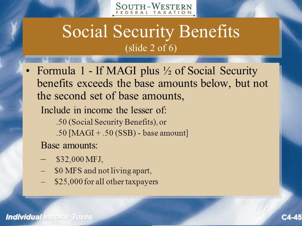 Individual Income Taxes C4-45 Social Security Benefits (slide 2 of 6) Formula 1 - If MAGI plus ½ of Social Security benefits exceeds the base amounts below, but not the second set of base amounts, Include in income the lesser of:.50 (Social Security Benefits), or.50 [MAGI +.50 (SSB) - base amount] Base amounts: – $32,000 MFJ, – $0 MFS and not living apart, – $25,000 for all other taxpayers Formula 1 - If MAGI plus ½ of Social Security benefits exceeds the base amounts below, but not the second set of base amounts, Include in income the lesser of:.50 (Social Security Benefits), or.50 [MAGI +.50 (SSB) - base amount] Base amounts: – $32,000 MFJ, – $0 MFS and not living apart, – $25,000 for all other taxpayers