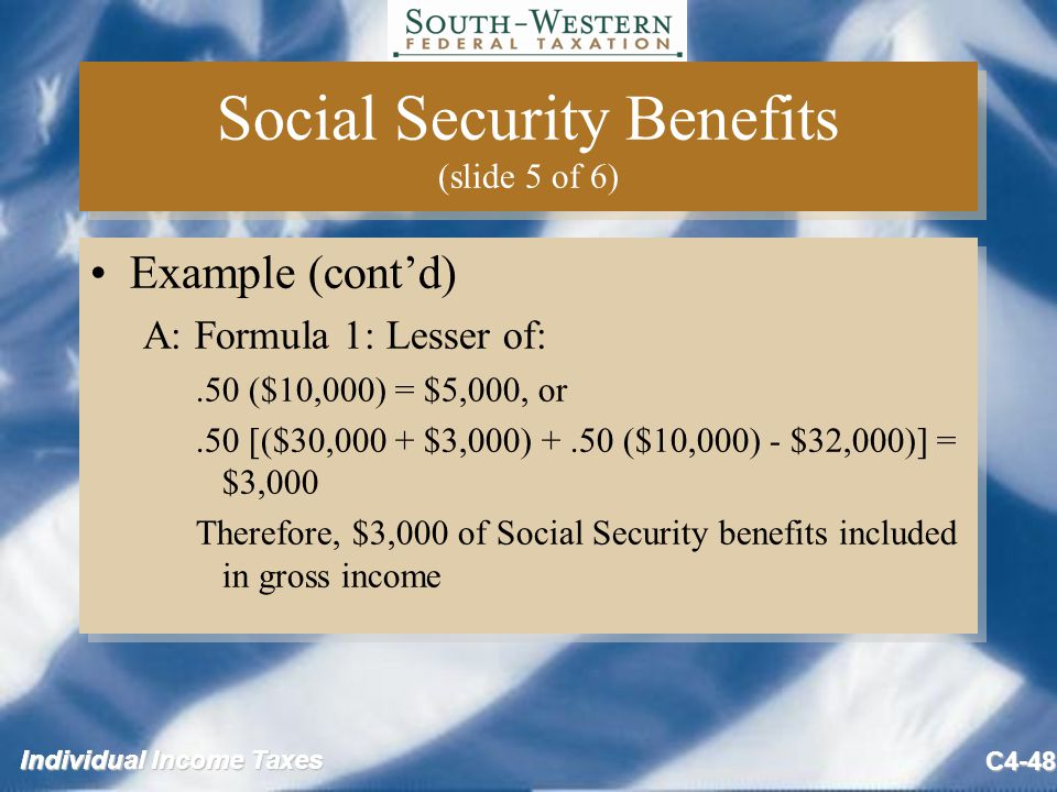 Individual Income Taxes C4-48 Social Security Benefits (slide 5 of 6) Example (cont'd) A: Formula 1: Lesser of:.50 ($10,000) = $5,000, or.50 [($30,000 + $3,000) +.50 ($10,000) - $32,000)] = $3,000 Therefore, $3,000 of Social Security benefits included in gross income Example (cont'd) A: Formula 1: Lesser of:.50 ($10,000) = $5,000, or.50 [($30,000 + $3,000) +.50 ($10,000) - $32,000)] = $3,000 Therefore, $3,000 of Social Security benefits included in gross income