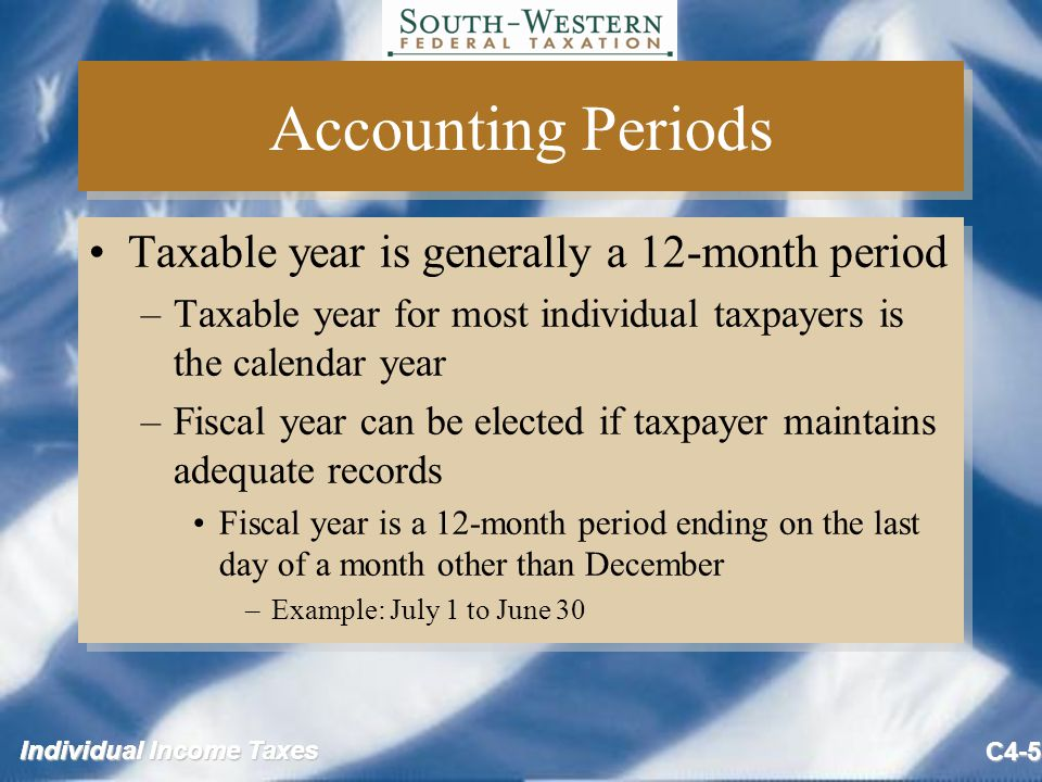 Individual Income Taxes C4-5 Accounting Periods Taxable year is generally a 12-month period –Taxable year for most individual taxpayers is the calendar year –Fiscal year can be elected if taxpayer maintains adequate records Fiscal year is a 12-month period ending on the last day of a month other than December –Example: July 1 to June 30 Taxable year is generally a 12-month period –Taxable year for most individual taxpayers is the calendar year –Fiscal year can be elected if taxpayer maintains adequate records Fiscal year is a 12-month period ending on the last day of a month other than December –Example: July 1 to June 30