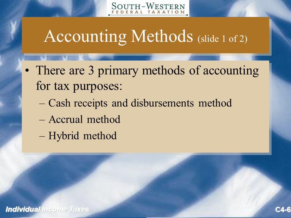 Individual Income Taxes C4-7 Accounting Methods (slide 2 of 2) In addition to overall accounting methods, taxpayers may choose (elect) tax treatment for various transactions, for example –Taxpayers can elect to use the installment method –Certain contractors may elect to use either the percentage of completion method or the completed contract method In addition to overall accounting methods, taxpayers may choose (elect) tax treatment for various transactions, for example –Taxpayers can elect to use the installment method –Certain contractors may elect to use either the percentage of completion method or the completed contract method