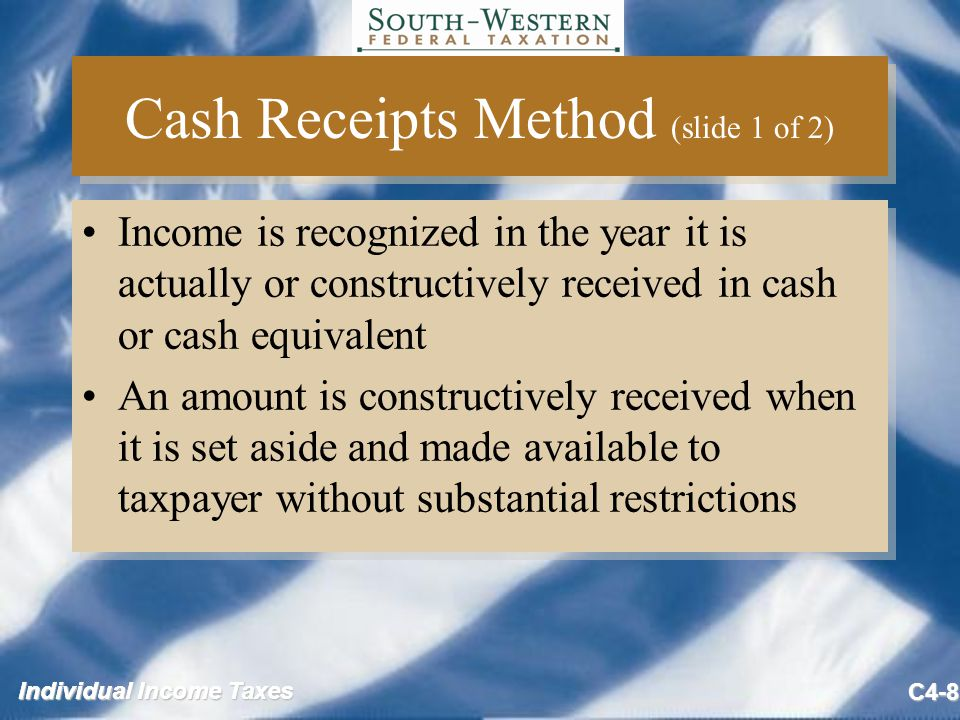 Individual Income Taxes C4-8 Cash Receipts Method (slide 1 of 2) Income is recognized in the year it is actually or constructively received in cash or cash equivalent An amount is constructively received when it is set aside and made available to taxpayer without substantial restrictions Income is recognized in the year it is actually or constructively received in cash or cash equivalent An amount is constructively received when it is set aside and made available to taxpayer without substantial restrictions