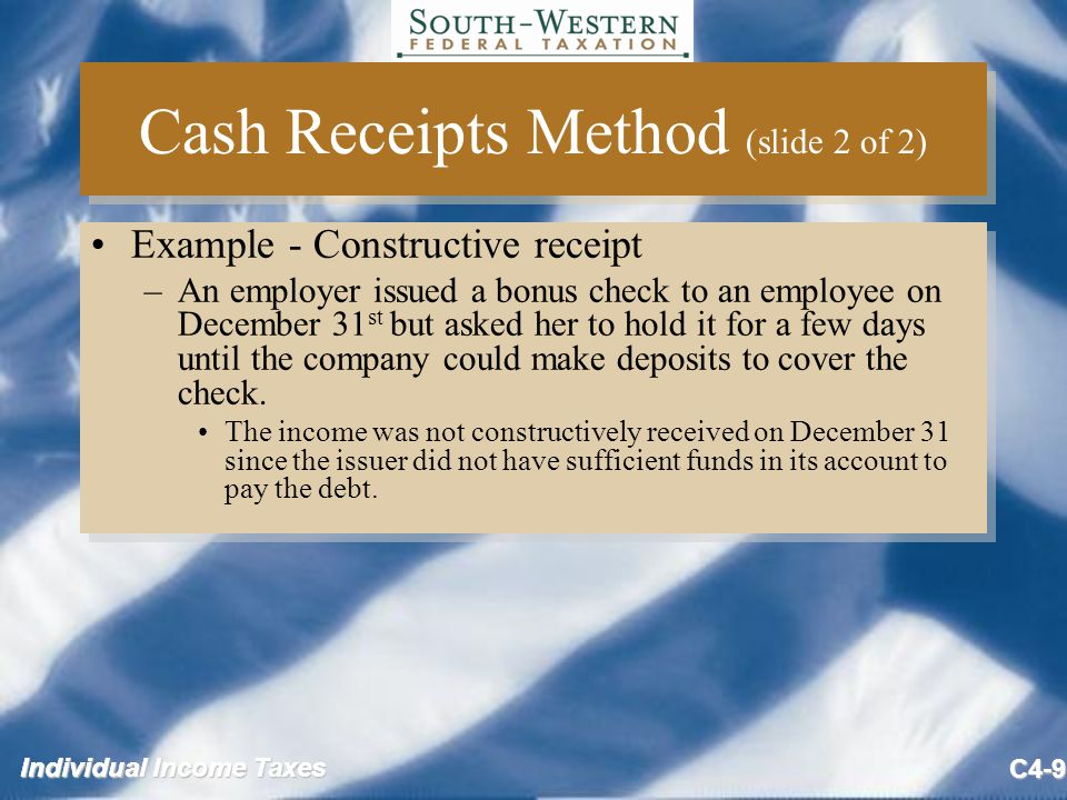 Individual Income Taxes C4-9 Cash Receipts Method (slide 2 of 2) Example - Constructive receipt –An employer issued a bonus check to an employee on December 31 st but asked her to hold it for a few days until the company could make deposits to cover the check.