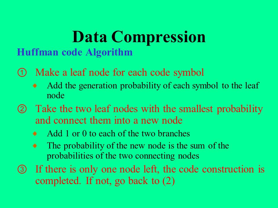 Data Compression Huffman code Algorithm ① Make a leaf node for each code symbol Add the generation probability of each symbol to the leaf node ② Take the two leaf nodes with the smallest probability and connect them into a new node Add 1 or 0 to each of the two branches The probability of the new node is the sum of the probabilities of the two connecting nodes ③ If there is only one node left, the code construction is completed.