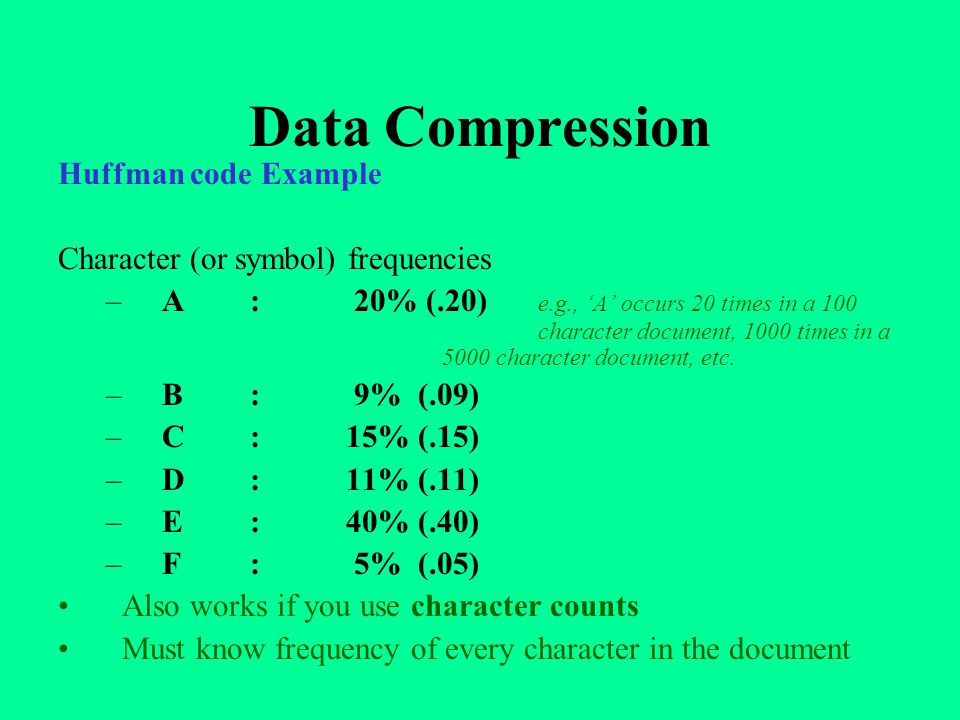 Data Compression Huffman code Example Character (or symbol) frequencies –A: 20% (.20) e.g., 'A' occurs 20 times in a 100 character document, 1000 times in a 5000 character document, etc.