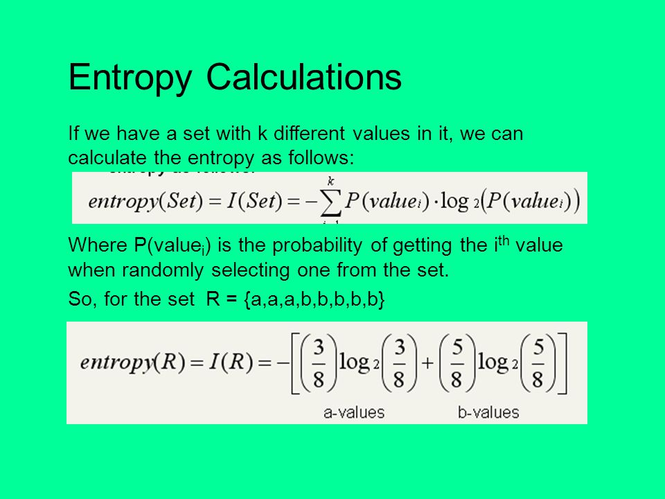 Entropy Calculations If we have a set with k different values in it, we can calculate the entropy as follows: Where P(value i ) is the probability of getting the i th value when randomly selecting one from the set.