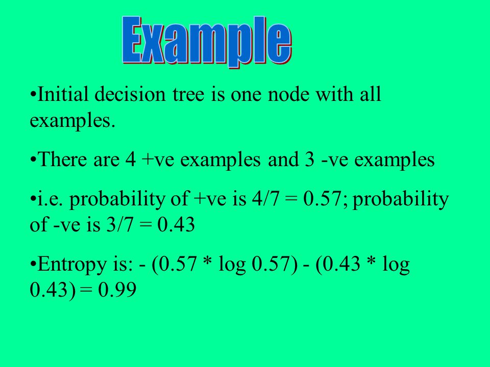 Initial decision tree is one node with all examples. There are 4 +ve examples and 3 -ve examples i.e. probability of +ve is 4/7 = 0.57; probability of