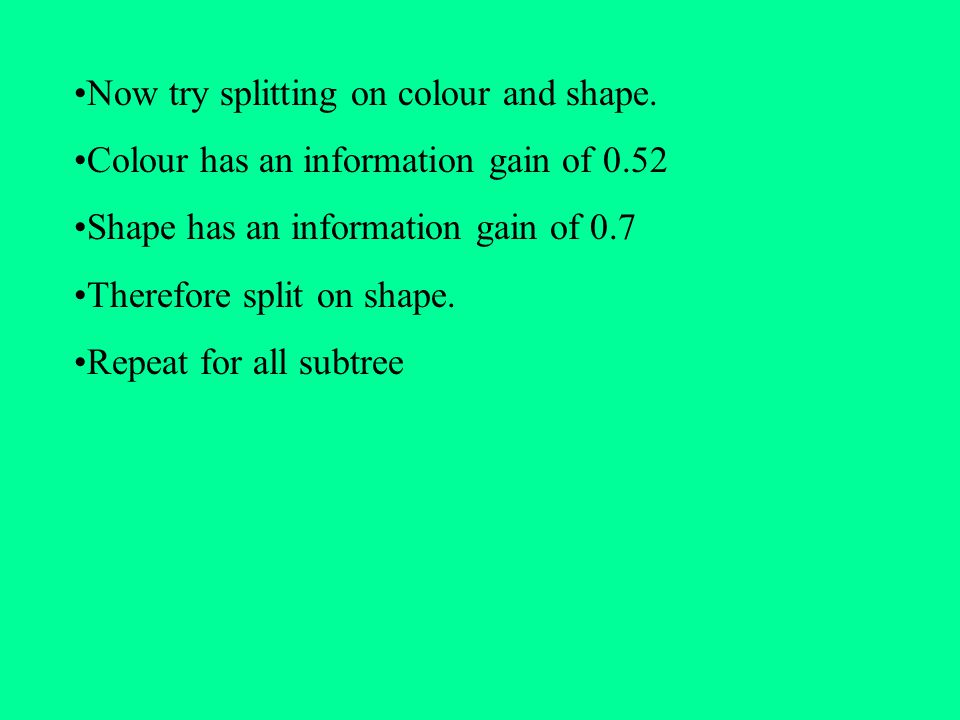 Now try splitting on colour and shape. Colour has an information gain of 0.52 Shape has an information gain of 0.7 Therefore split on shape. Repeat fo