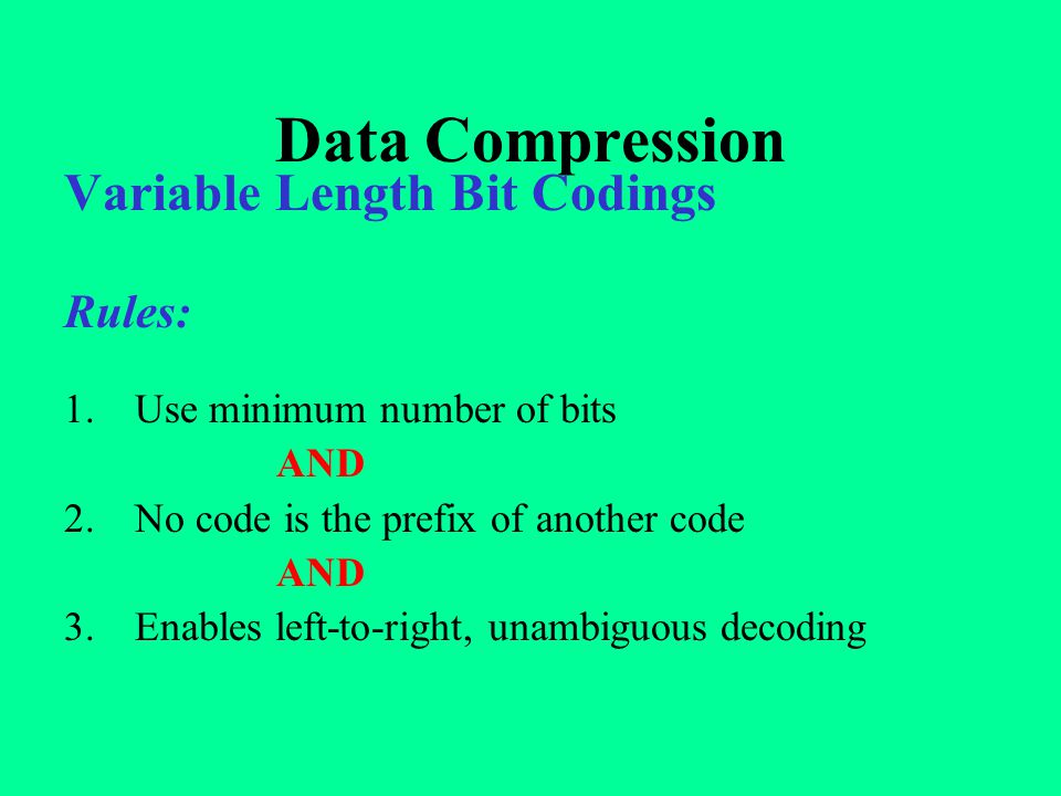 Data Compression Variable Length Bit Codings Rules: 1.Use minimum number of bits AND 2.No code is the prefix of another code AND 3.Enables left-to-rig