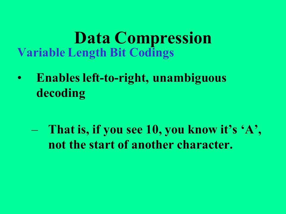Data Compression Variable Length Bit Codings Enables left-to-right, unambiguous decoding –That is, if you see 10, you know it's 'A', not the start of another character.