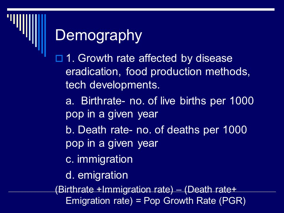 Demography  1. Growth rate affected by disease eradication, food production methods, tech developments. a. Birthrate- no. of live births per 1000 pop