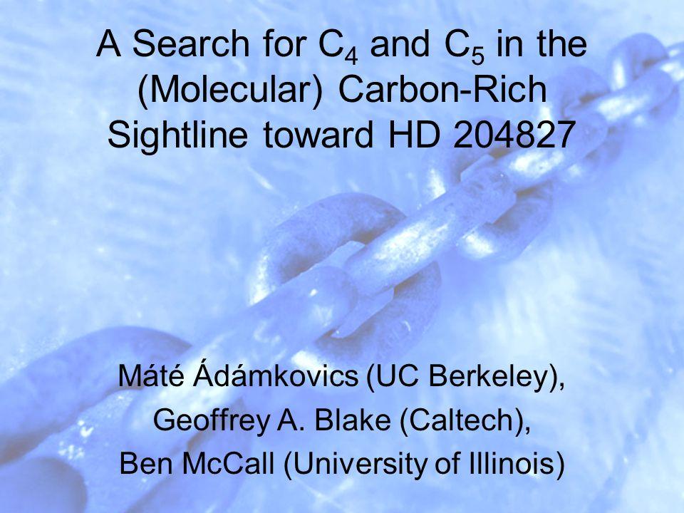 A Search for C 4 and C 5 in the (Molecular) Carbon-Rich Sightline toward HD 204827 Máté Ádámkovics (UC Berkeley), Geoffrey A. Blake (Caltech), Ben McC