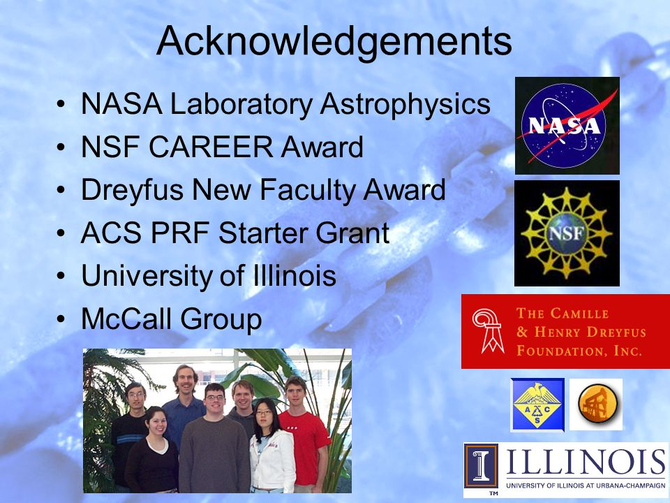 Acknowledgements NASA Laboratory Astrophysics NSF CAREER Award Dreyfus New Faculty Award ACS PRF Starter Grant University of Illinois McCall Group