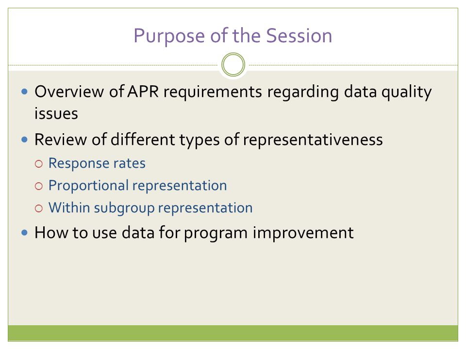 Purpose of the Session Overview of APR requirements regarding data quality issues Review of different types of representativeness  Response rates  P