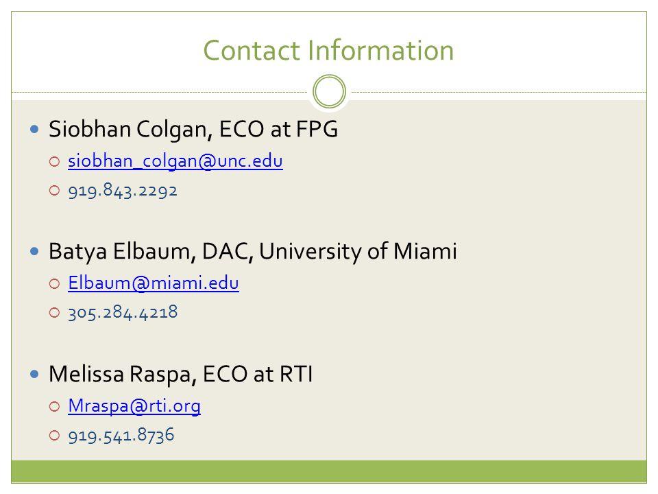 Contact Information Siobhan Colgan, ECO at FPG  siobhan_colgan@unc.edu siobhan_colgan@unc.edu  919.843.2292 Batya Elbaum, DAC, University of Miami  Elbaum@miami.edu Elbaum@miami.edu  305.284.4218 Melissa Raspa, ECO at RTI  Mraspa@rti.org Mraspa@rti.org  919.541.8736